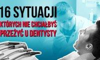 Szesnaście sytuacji, których nie chciałbyś przeżyć u dentysty