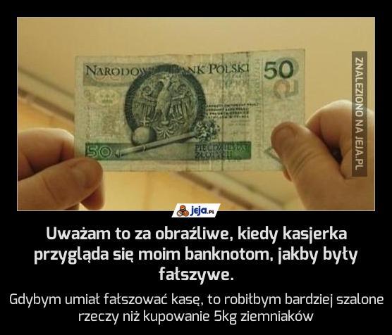 Uważam to za obraźliwe, kiedy kasjerka przygląda się moim banknotom, jakby były fałszywe.