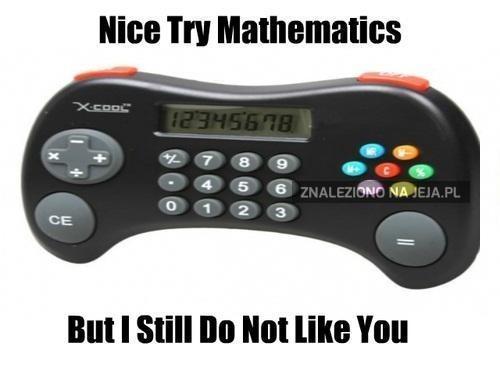 Niezła próba, Matematyko, ale nadal Cię nie lubię!