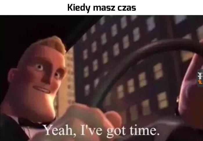 Taa, mam czas