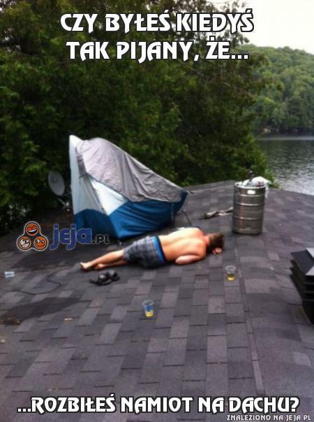 Czy byłeś kiedyś tak pijany, że...