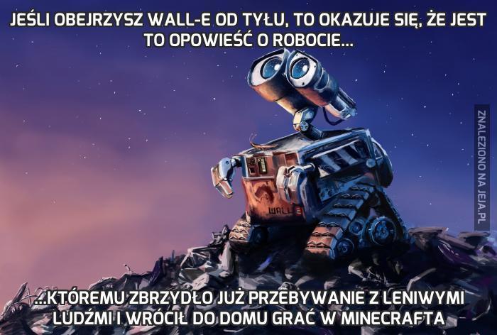 Jeśli obejrzysz Wall-E od tyłu, to okazuje się, że jest to opowieść o robocie...