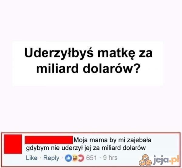 Uderzyłbym miliard dolarów za matkę