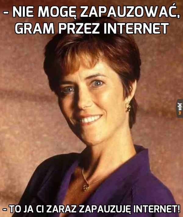 Mamo, ale gram przez internet, nie mogę zapauzować...