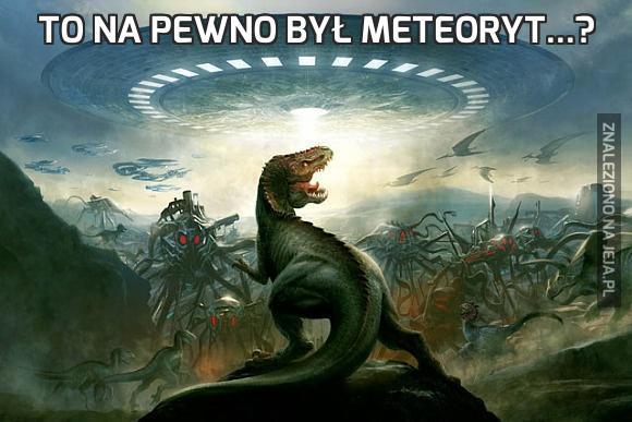 To na pewno był meteoryt...?