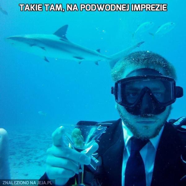 Takie tam, na podwodnej imprezie