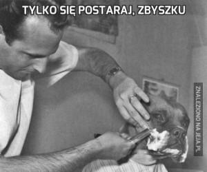 Tylko się postaraj, Zbyszku