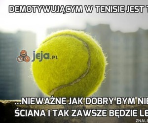 Demotywującym w tenisie jest to, że...