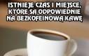 Istnieje pewne miejsce i czas na taką kawę...