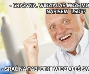 """- Grażyna, widziałaś może moje tabletki z napisem """"LSD""""?"""