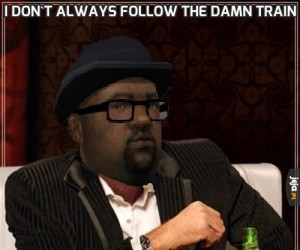 I don't always follow the damn train