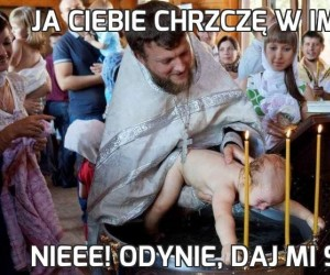 Ja ciebie chrzczę w imię...