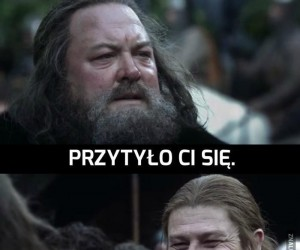 Przesadziłeś Ned... A byliśmy przyjaciółmi...