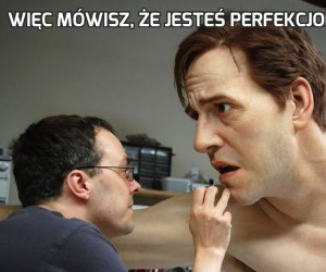 Więc mówisz, że jesteś perfekcjonistą...?