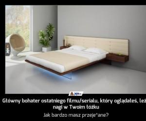 Główny bohater ostatniego filmu/serialu, który oglądałeś, leży nagi w Twoim łóżku