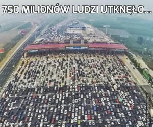 750 milionów ludzi utknęło...