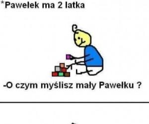 Ciekawe o czym myśli Pawełek