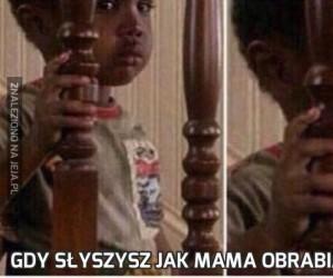 Gdy słyszysz jak mama obrabia Ci dupę...