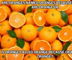Are oranges named oranges because oranges are orange or