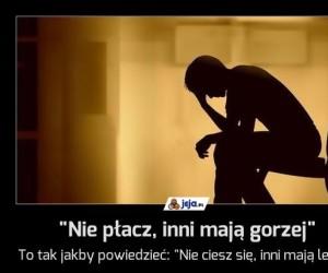 """""""Nie płacz, inni mają gorzej"""""""