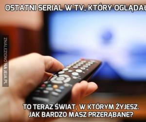 Ostatni serial w TV, który oglądałeś