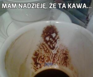 Mam nadzieję, że ta kawa...
