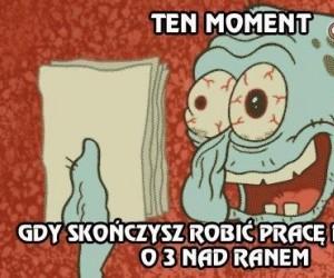 Ten moment, gdy skończysz robić pracę domową o 3 nad ranem