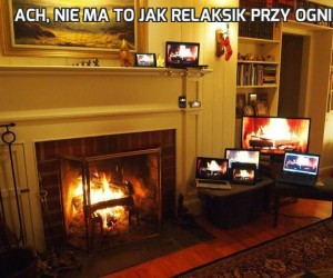 Ach, nie ma to jak relaksik przy ogniu...