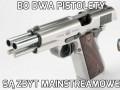 Bo dwa pistolety