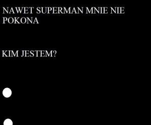 Nawet Superman mnie nie pokona