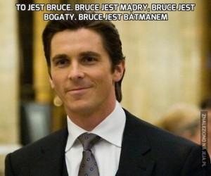 To jest Bruce. Bruce jest mądry, Bruce jest bogaty. Bruce jest Batmanem