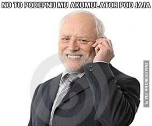 No to podepnij mu akumulator pod jaja