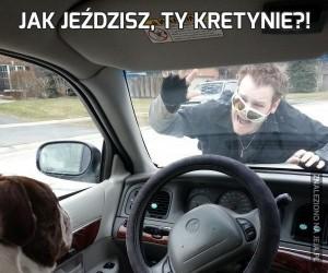 Jak jeździsz, ty kretynie?!