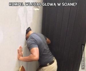 Kumpel wleciał głową w ścianę?