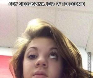 Gdy siedzisz na Jeja w telefonie