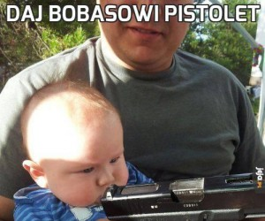 Daj bobasowi pistolet