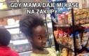 Gdy mama daje mi kasę na zakupy...