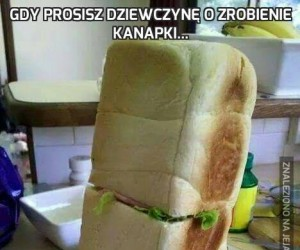 Gdy prosisz dziewczynę o zrobienie kanapki...