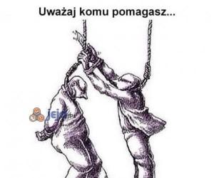 Uważaj komu pomagasz...