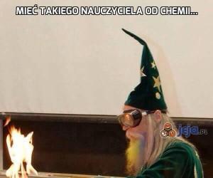 Mieć takiego nauczyciela od chemii...