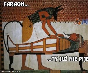 Nawet Faraon musi się napić
