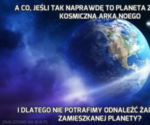 A co, jeśli tak naprawdę to planeta Ziemia jest kosmiczną Arką Noego