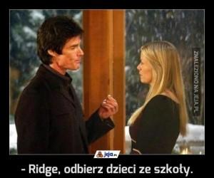 - Ridge, odbierz dzieci ze szkoły.