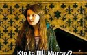 A czy Wy wiecie, kim jest Bill Murray?