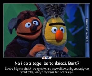 No i co z tego, że to dzieci, Bert?