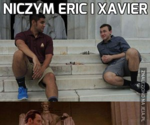Niczym Eric i Xavier