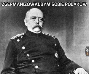 Zgermanizowałbym sobie Polaków