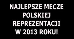 Najlepsze mecze reprezentacji Polski w 2013 roku