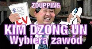 Kim Dzong wybiera zawód - Zdupping