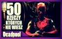 50 rzeczy, których nie wiesz o Deadpool'u